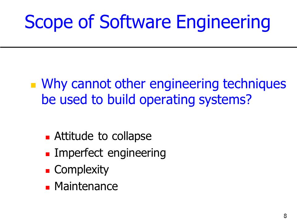 8 Scope of Software Engineering Why cannot other engineering techniques be used to build operating systems? Attitude to collapse Imperfect engineering