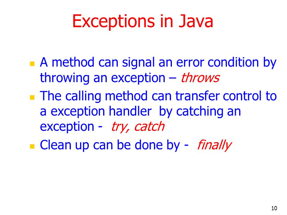 10 Exceptions in Java A method can signal an error condition by throwing an exception – throws The calling method can transfer control to a exception handler by catching an exception - try, catch Clean up can be done by - finally
