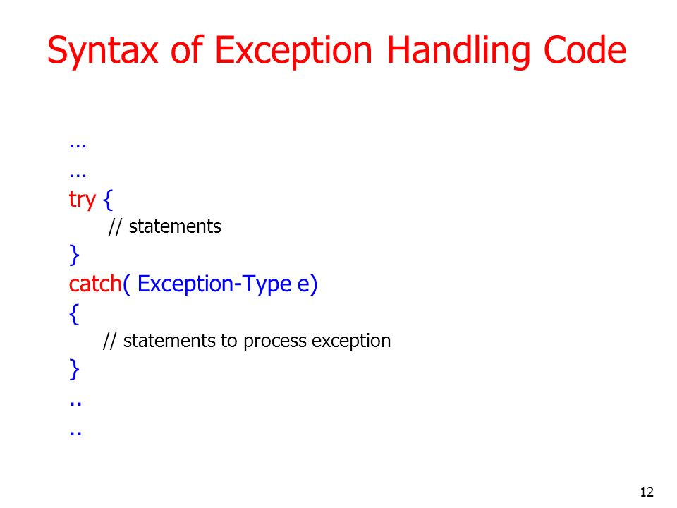 12 Syntax of Exception Handling Code … try { // statements } catch( Exception-Type e) { // statements to process exception }..