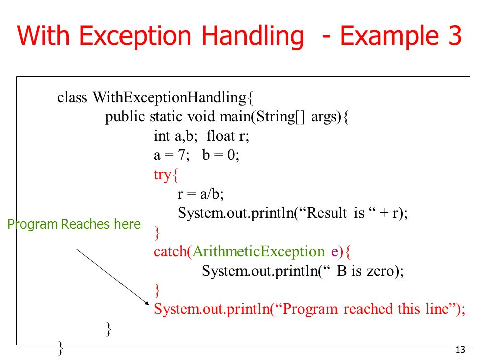 13 With Exception Handling - Example 3 class WithExceptionHandling{ public static void main(String[] args){ int a,b; float r; a = 7; b = 0; try{ r = a/b; System.out.println(Result is + r); } catch(ArithmeticException e){ System.out.println( B is zero); } System.out.println(Program reached this line); } Program Reaches here