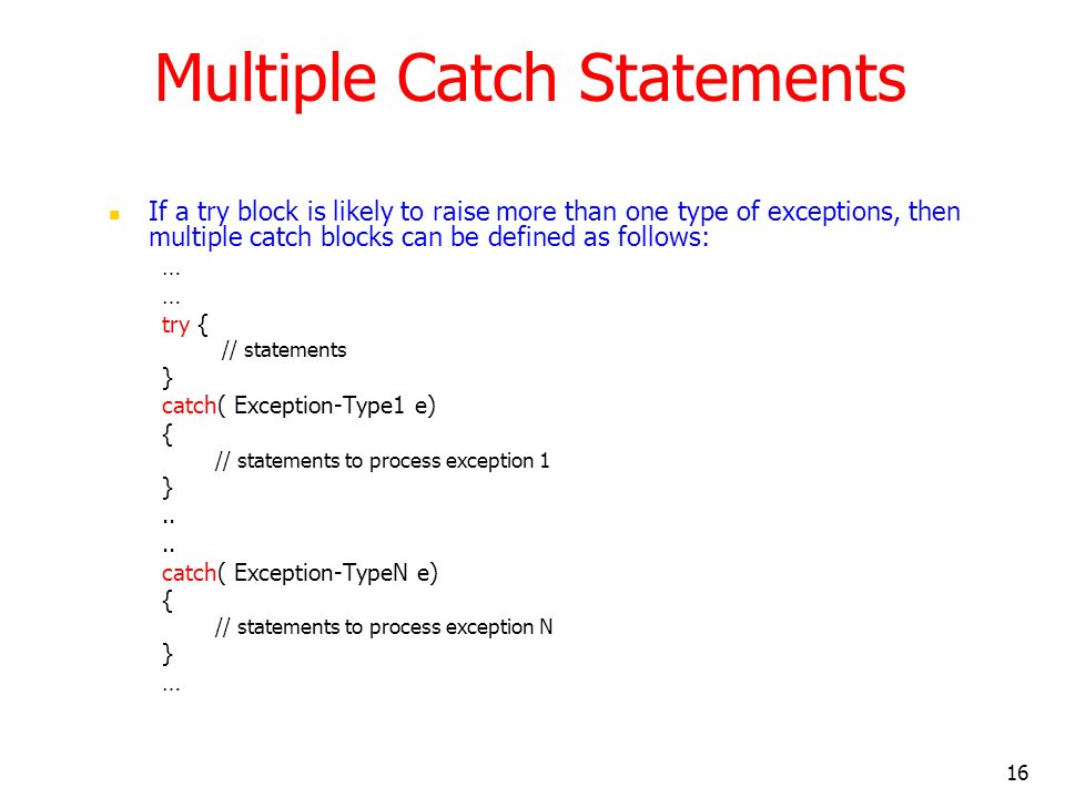 16 Multiple Catch Statements If a try block is likely to raise more than one type of exceptions, then multiple catch blocks can be defined as follows: … try { // statements } catch( Exception-Type1 e) { // statements to process exception 1 }..