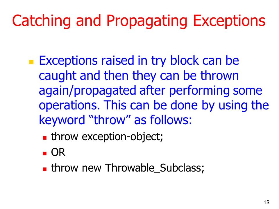 18 Catching and Propagating Exceptions Exceptions raised in try block can be caught and then they can be thrown again/propagated after performing some operations.