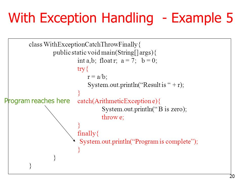 20 With Exception Handling - Example 5 class WithExceptionCatchThrowFinally{ public static void main(String[] args){ int a,b; float r; a = 7; b = 0; try{ r = a/b; System.out.println(Result is + r); } catch(ArithmeticException e){ System.out.println( B is zero); throw e; } finally{ System.out.println(Program is complete); } Program reaches here