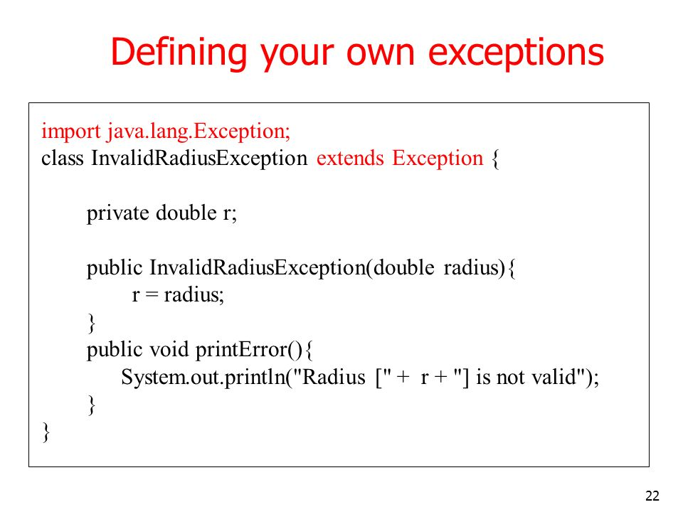 22 Defining your own exceptions import java.lang.Exception; class InvalidRadiusException extends Exception { private double r; public InvalidRadiusException(double radius){ r = radius; } public void printError(){ System.out.println( Radius [ + r + ] is not valid ); }