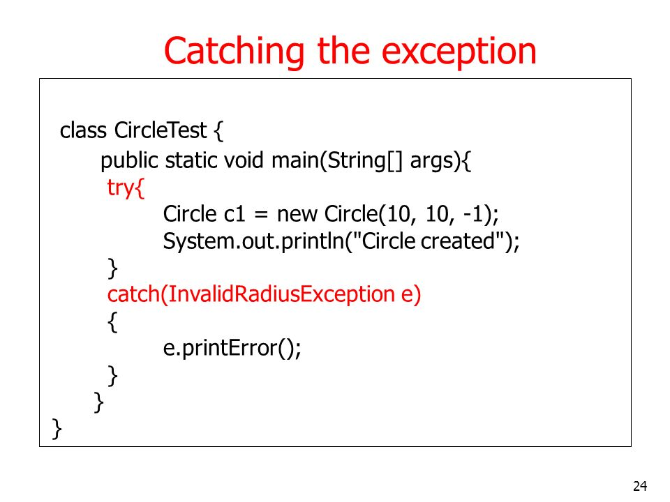24 Catching the exception class CircleTest { public static void main(String[] args){ try{ Circle c1 = new Circle(10, 10, -1); System.out.println( Circle created ); } catch(InvalidRadiusException e) { e.printError(); }