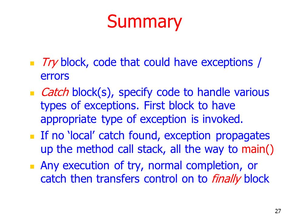 27 Summary Try block, code that could have exceptions / errors Catch block(s), specify code to handle various types of exceptions.