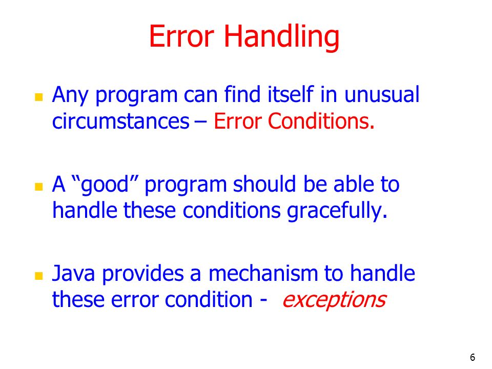6 Error Handling Any program can find itself in unusual circumstances – Error Conditions.