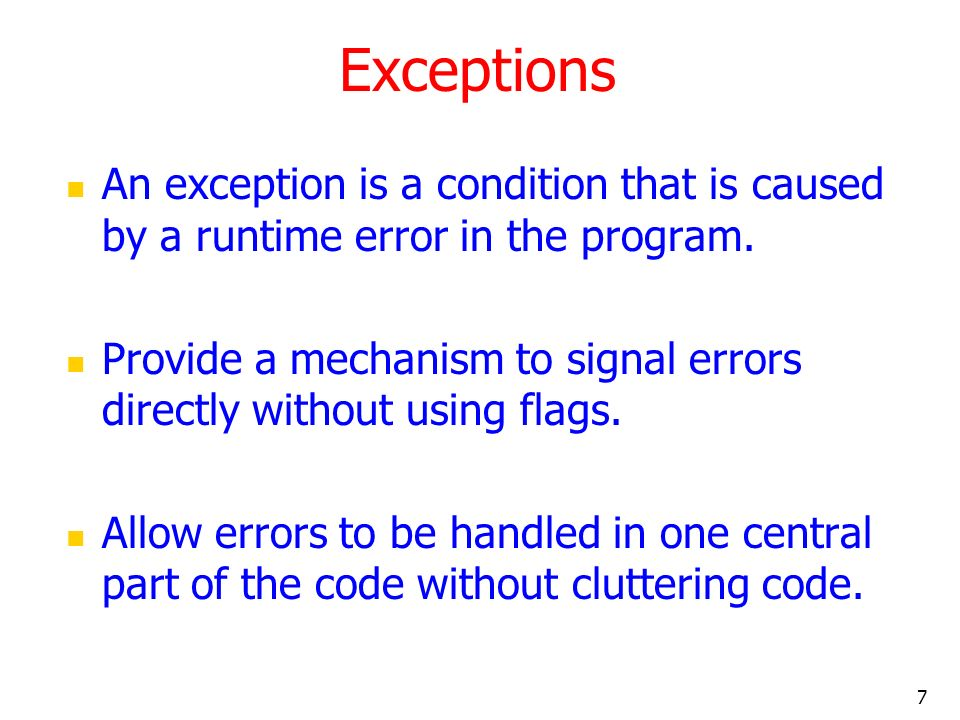 7 Exceptions An exception is a condition that is caused by a runtime error in the program.