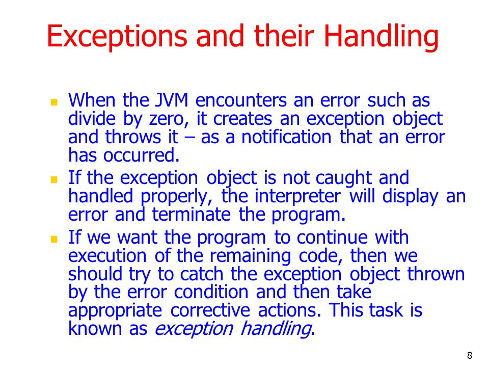 8 Exceptions and their Handling When the JVM encounters an error such as divide by zero, it creates an exception object and throws it – as a notification that an error has occurred.