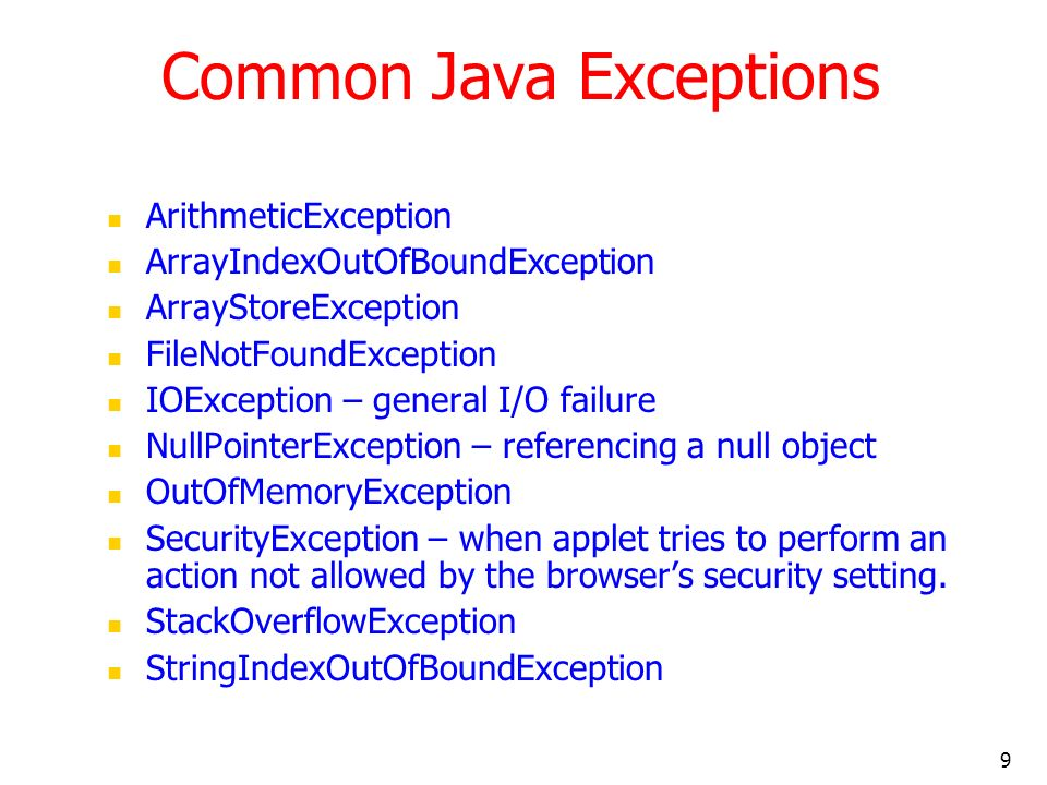 9 Common Java Exceptions ArithmeticException ArrayIndexOutOfBoundException ArrayStoreException FileNotFoundException IOException – general I/O failure NullPointerException – referencing a null object OutOfMemoryException SecurityException – when applet tries to perform an action not allowed by the browsers security setting.