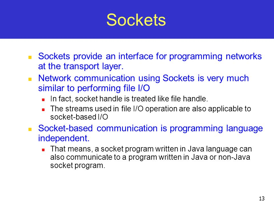 13 Sockets Sockets provide an interface for programming networks at the transport layer. Network communication using Sockets is very much similar to p