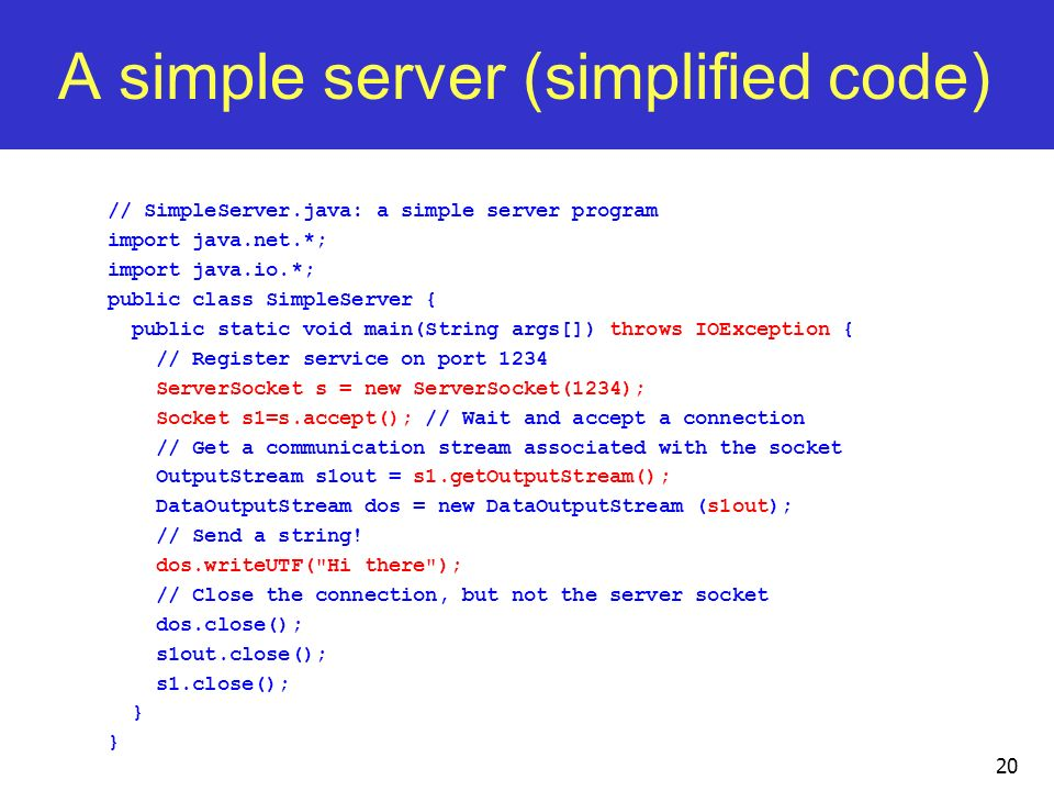 20 A simple server (simplified code) // SimpleServer.java: a simple server program import java.net.*; import java.io.*; public class SimpleServer { pu