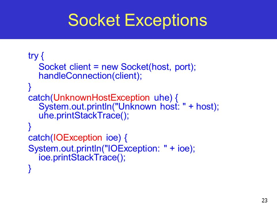 23 Socket Exceptions try { Socket client = new Socket(host, port); handleConnection(client); } catch(UnknownHostException uhe) { System.out.println(