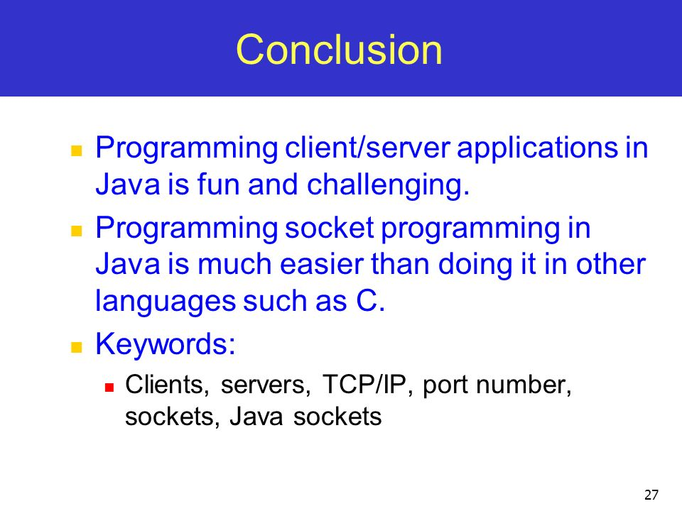 27 Conclusion Programming client/server applications in Java is fun and challenging. Programming socket programming in Java is much easier than doing