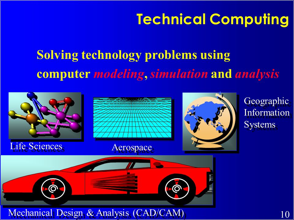 10 Technical Computing Solving technology problems using computer modeling, simulation and analysis Life Sciences Mechanical Design & Analysis (CAD/CA