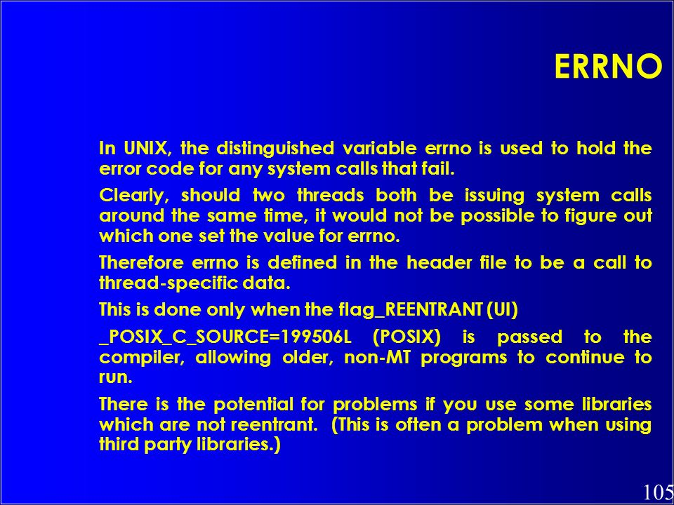 105 ERRNO In UNIX, the distinguished variable errno is used to hold the error code for any system calls that fail. Clearly, should two threads both be