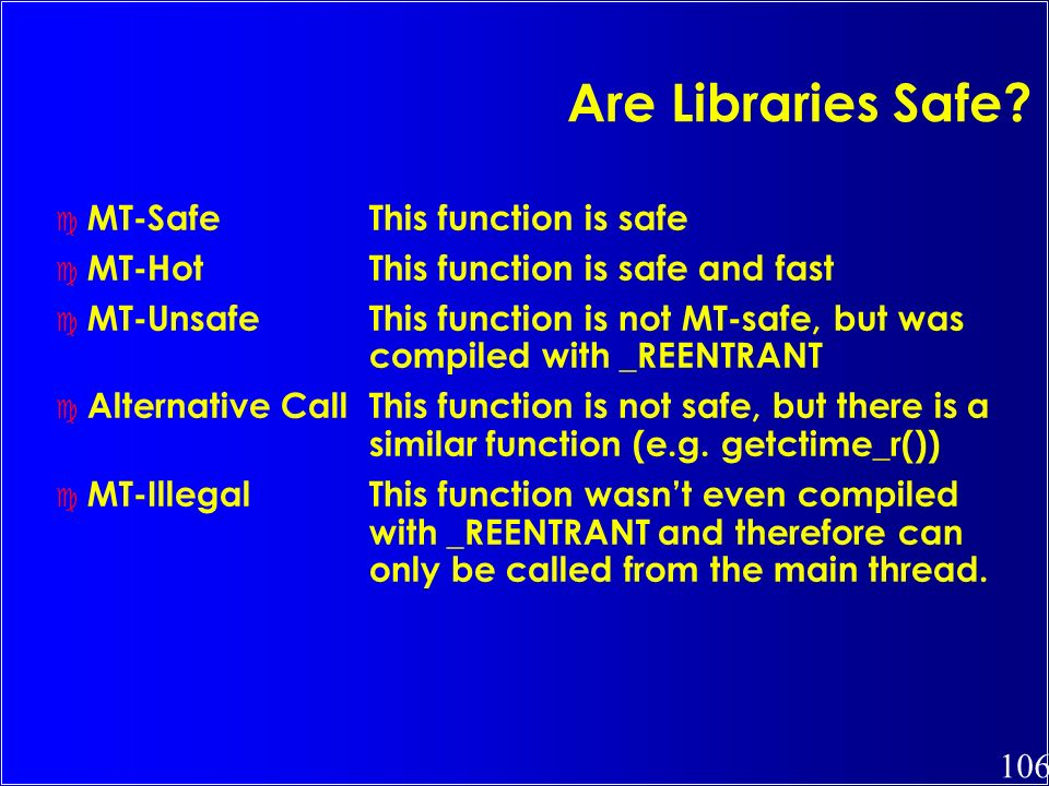 106 Are Libraries Safe? c MT-SafeThis function is safe c MT-HotThis function is safe and fast c MT-UnsafeThis function is not MT-safe, but was compile