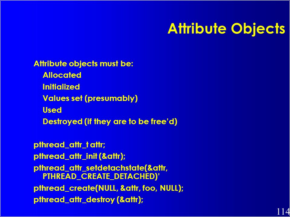 114 Attribute Objects Attribute objects must be: Allocated Initialized Values set (presumably) Used Destroyed (if they are to be freed) pthread_attr_t