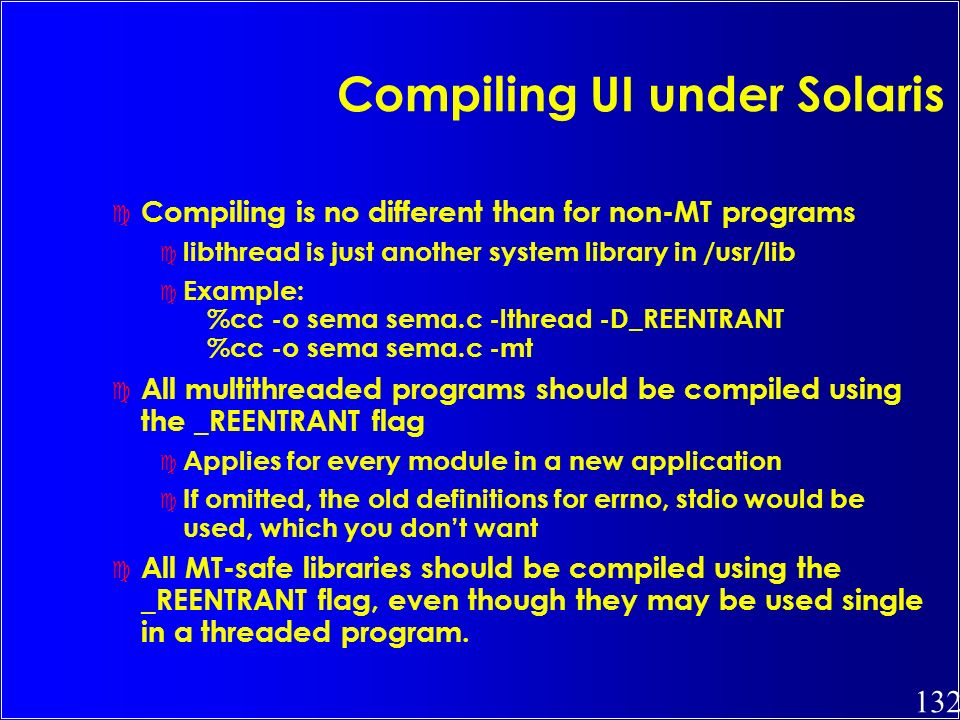 132 Compiling UI under Solaris c Compiling is no different than for non-MT programs c libthread is just another system library in /usr/lib c Example: