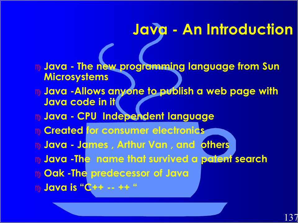137 Java - An Introduction c Java - The new programming language from Sun Microsystems c Java -Allows anyone to publish a web page with Java code in i
