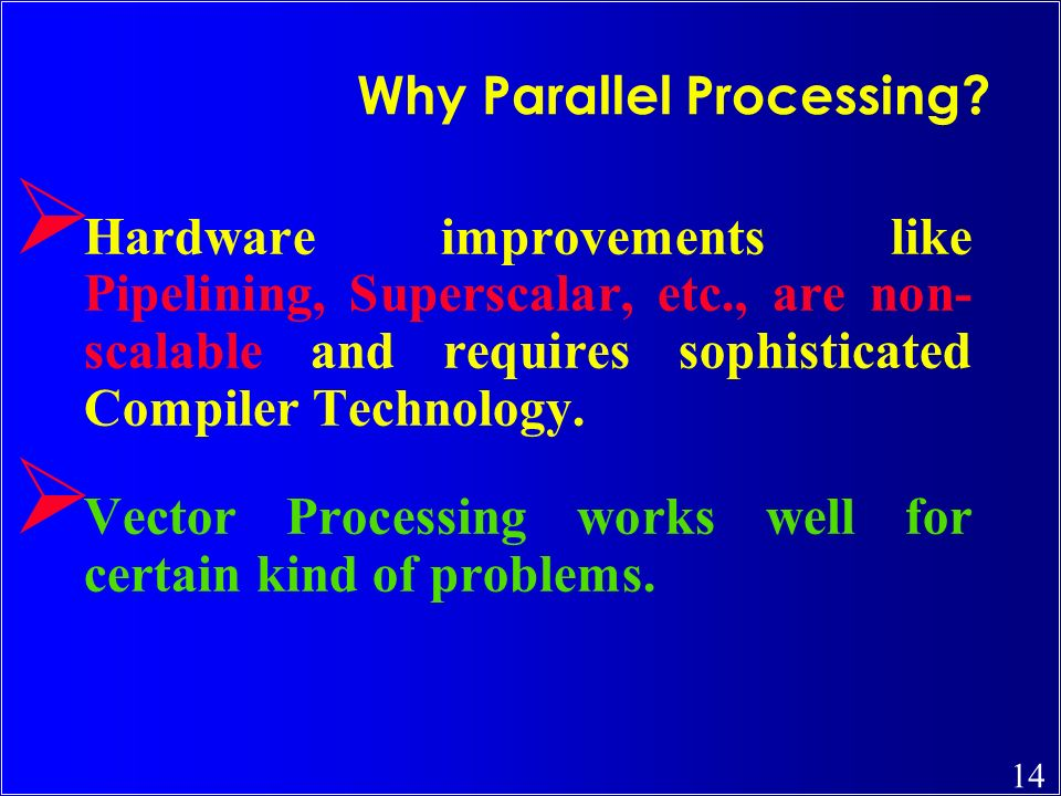 14 Ø Hardware improvements like Pipelining, Superscalar, etc., are non- scalable and requires sophisticated Compiler Technology. Ø Vector Processing w