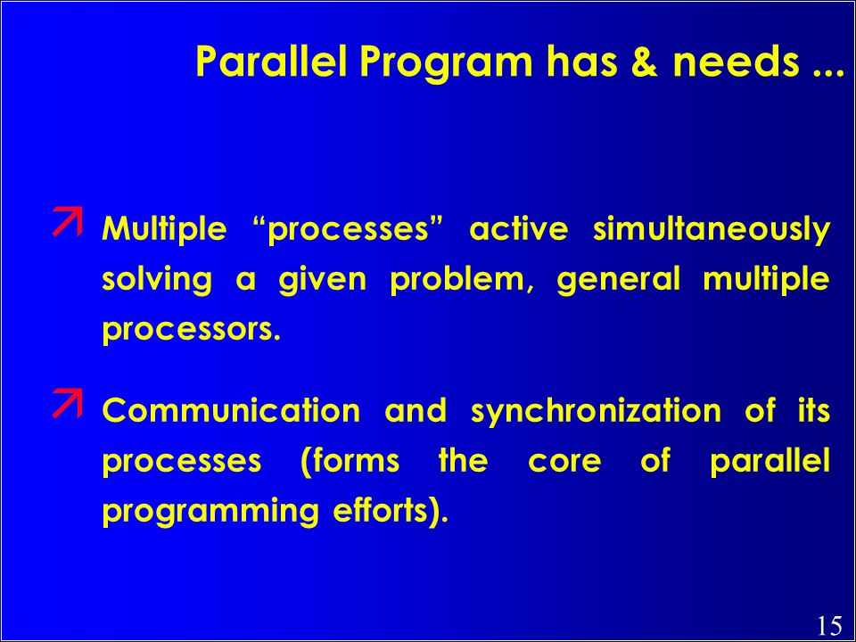 15 Parallel Program has & needs... ä Multiple processes active simultaneously solving a given problem, general multiple processors. ä Communication an