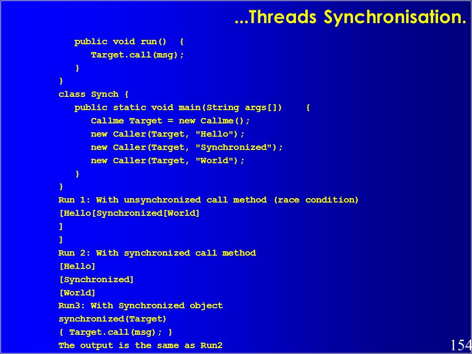 154...Threads Synchronisation. public void run() { Target.call(msg); } class Synch { public static void main(String args[]) { Callme Target = new Call