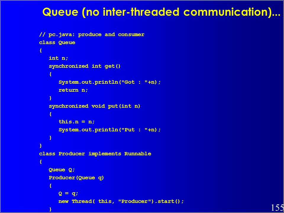 155 Queue (no inter-threaded communication)... // pc.java: produce and consumer class Queue { int n; synchronized int get() { System.out.println(