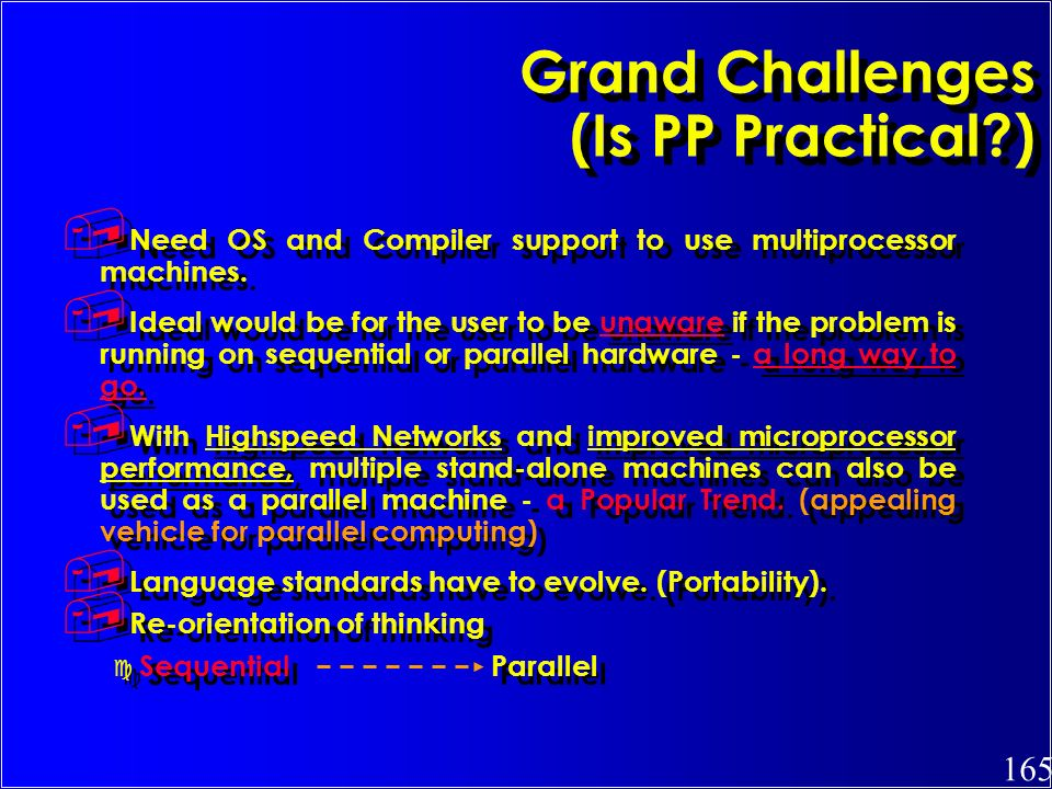 165 Grand Challenges (Is PP Practical?), Need OS and Compiler support to use multiprocessor machines., Ideal would be for the user to be unaware if th