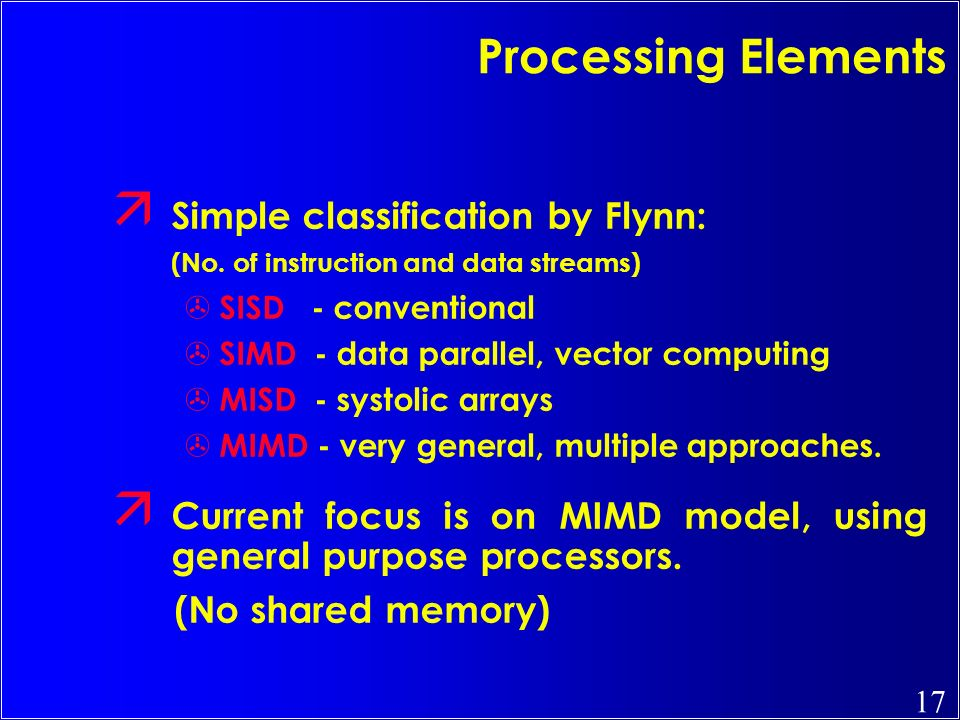 17 ä Simple classification by Flynn: (No. of instruction and data streams) > SISD - conventional > SIMD - data parallel, vector computing > MISD - sys