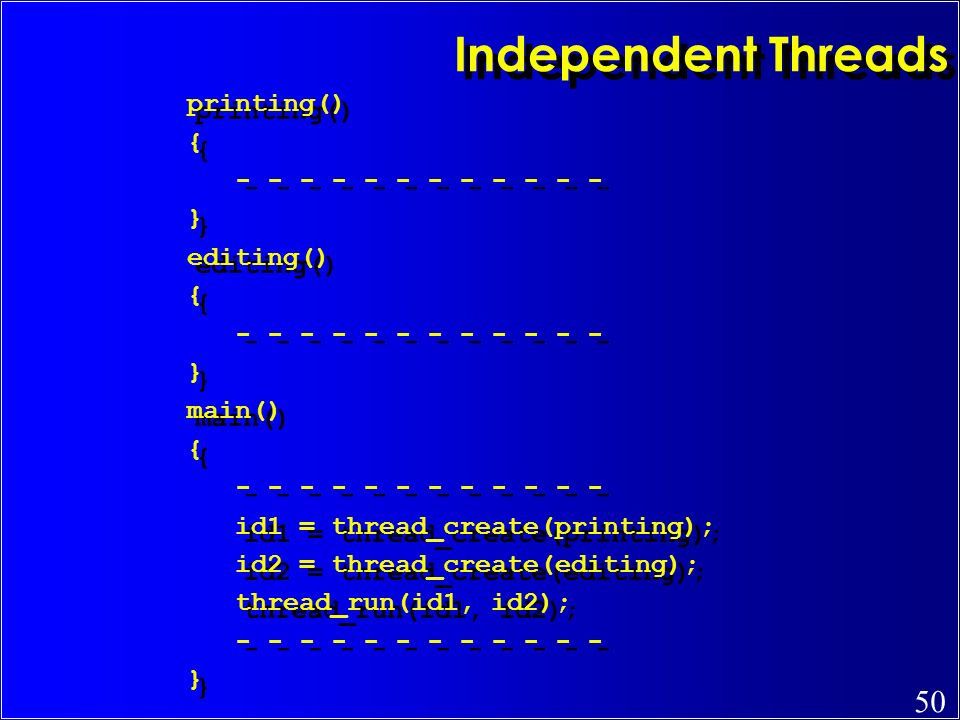 50 Independent Threads printing() { - - - - - - } editing() { - - - - - - } main() { - - - - - - id1 = thread_create(printing); id2 = thread_create(ed