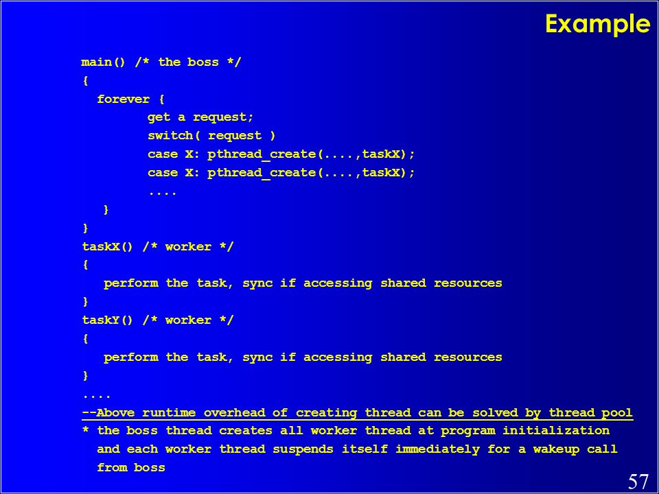 57 Example main() /* the boss */ { forever { get a request; switch( request ) case X: pthread_create(....,taskX);.... } taskX() /* worker */ { perform