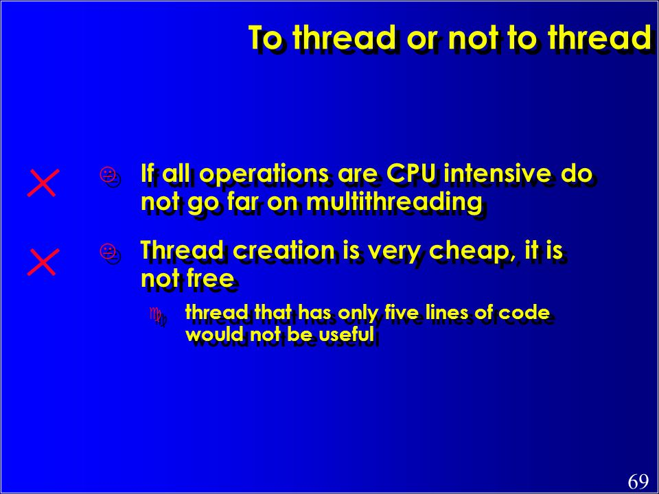 69 To thread or not to thread K If all operations are CPU intensive do not go far on multithreading K Thread creation is very cheap, it is not free c