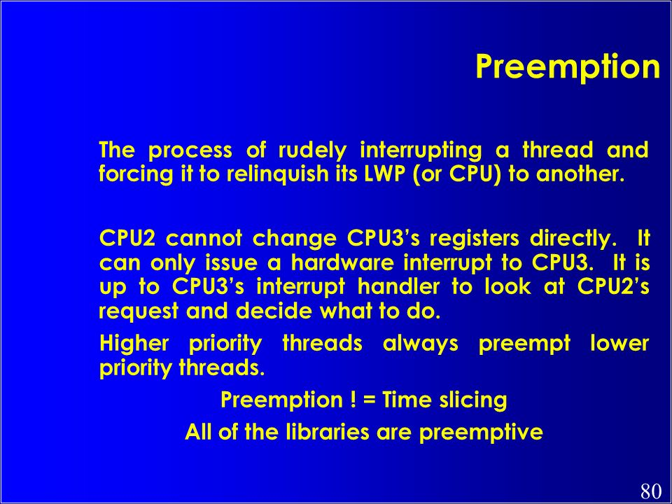 80 Preemption The process of rudely interrupting a thread and forcing it to relinquish its LWP (or CPU) to another. CPU2 cannot change CPU3s registers