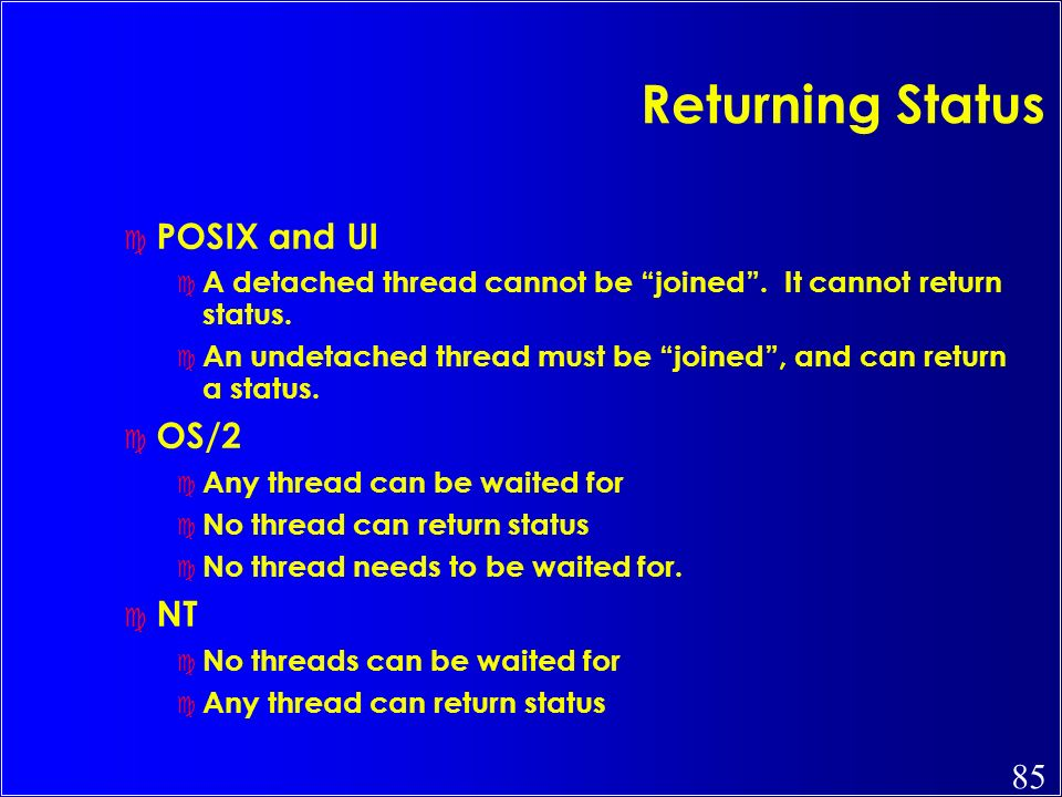 85 Returning Status c POSIX and UI c A detached thread cannot be joined. It cannot return status. c An undetached thread must be joined, and can retur