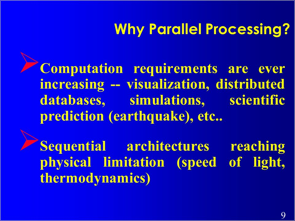 9 Why Parallel Processing? Ø Computation requirements are ever increasing -- visualization, distributed databases, simulations, scientific prediction