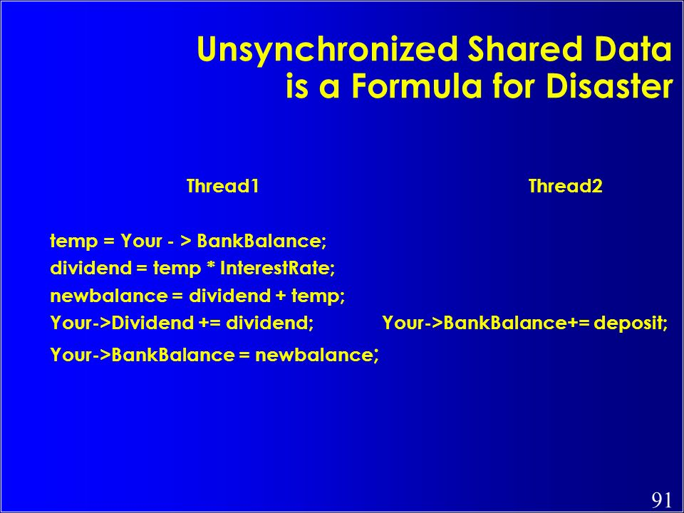 91 Unsynchronized Shared Data is a Formula for Disaster Thread1Thread2 temp = Your - > BankBalance; dividend = temp * InterestRate; newbalance = divid