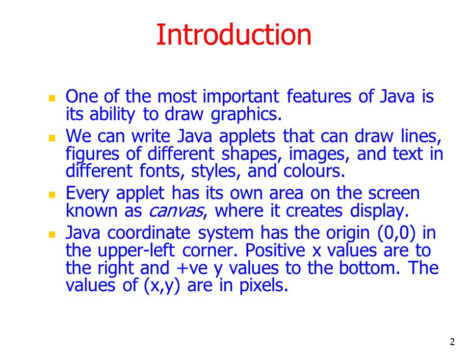 3 Graphics Class: Methods include drawArc() – draws a hollow arc drawLine() – draws a straight line g.drawLine(x1,y1,x2,y2) drawOval() - draws a hollow oval g.drawLine(x,y,width, height) If width and height are same, it draws a circle drawPolygon() - draws a hollow polygon drawRect() - draws a hollow rectangle g.drawLine(x,y,width,height) drawRoundRect() - draws a hollow round cornered rectangle drawString() – display a text string fillArc() - draw a filled arc fillOval() fillPolygon() fillRect() fillRoundRect() getColor – retrieve the current drawing colour getFont setColor – sets the drawing color setFont More at http://java.sun.com/products/jdk/1.2/docs/api/java/awt/Graphics.html