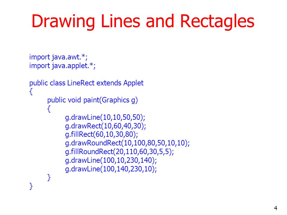 4 Drawing Lines and Rectagles import java.awt.*; import java.applet.*; public class LineRect extends Applet { public void paint(Graphics g) { g.drawLi