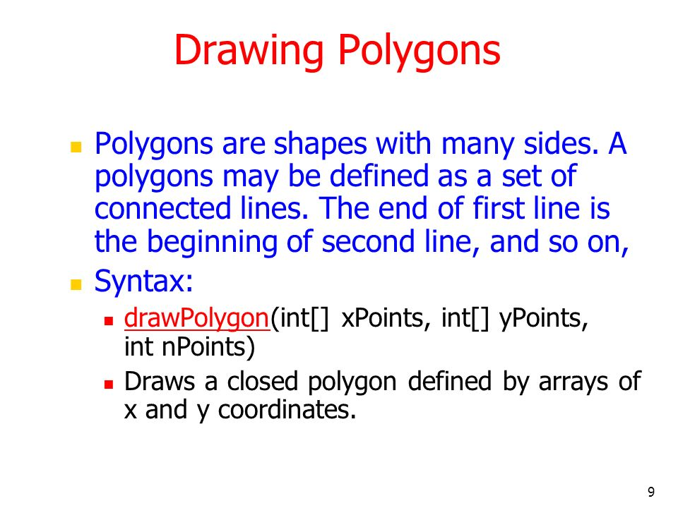 10 Polygon example code import java.awt.*; import java.applet.*; public class Poly extends Applet { int x1[]={20,120,220,20}; int y1[]={20,120,20,20}; int n1=4; int x2[]={120,220,220,120}; int y2[]={120,20,220,120}; int n2=4; public void paint(Graphics g) { g.drawPolygon(x1,y1,n1); g.fillPolygon(x2,y2,n2); }