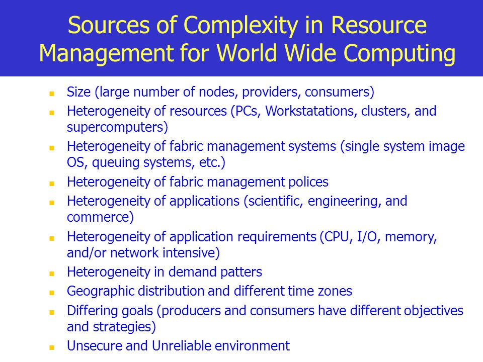 Sources of Complexity in Resource Management for World Wide Computing Size (large number of nodes, providers, consumers) Heterogeneity of resources (P