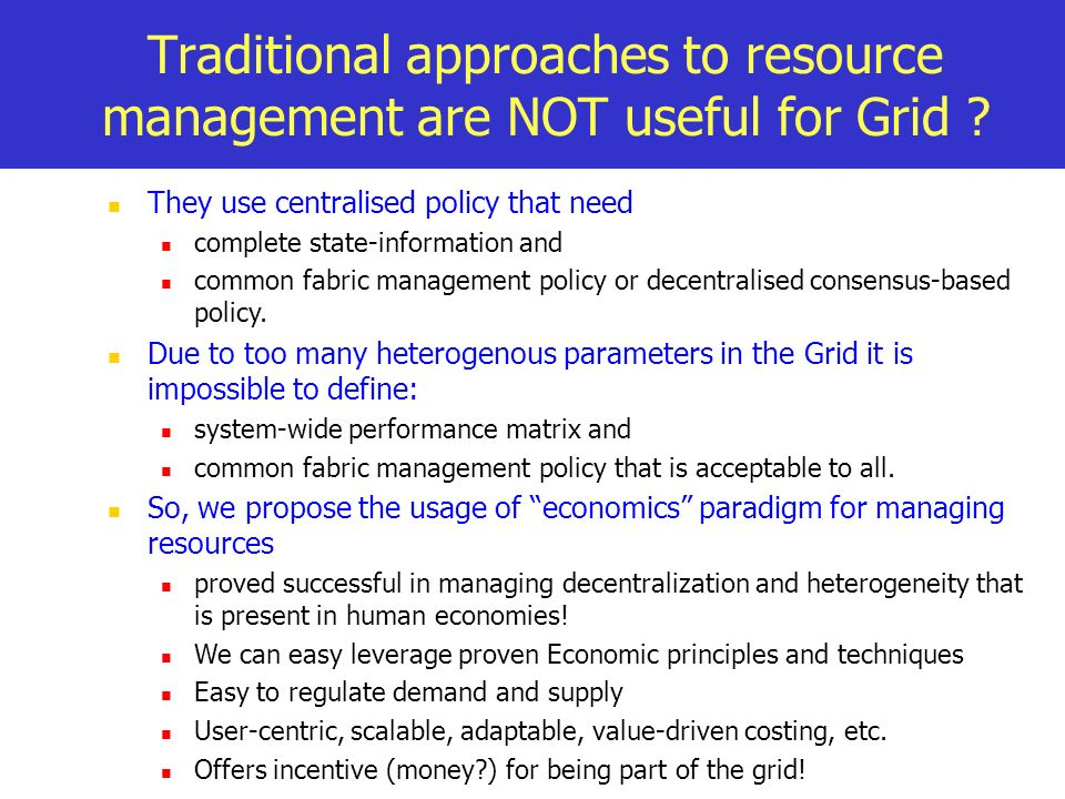 Traditional approaches to resource management are NOT useful for Grid ? They use centralised policy that need complete state-information and common fa
