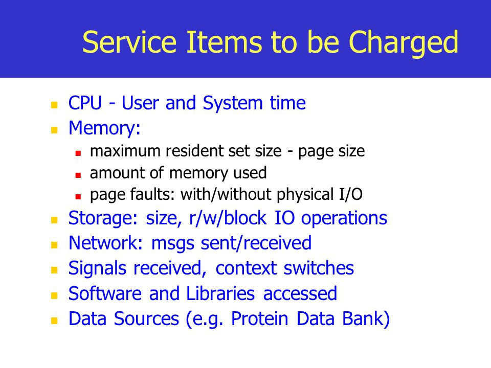 Service Items to be Charged CPU - User and System time Memory: maximum resident set size - page size amount of memory used page faults: with/without physical I/O Storage: size, r/w/block IO operations Network: msgs sent/received Signals received, context switches Software and Libraries accessed Data Sources (e.g.