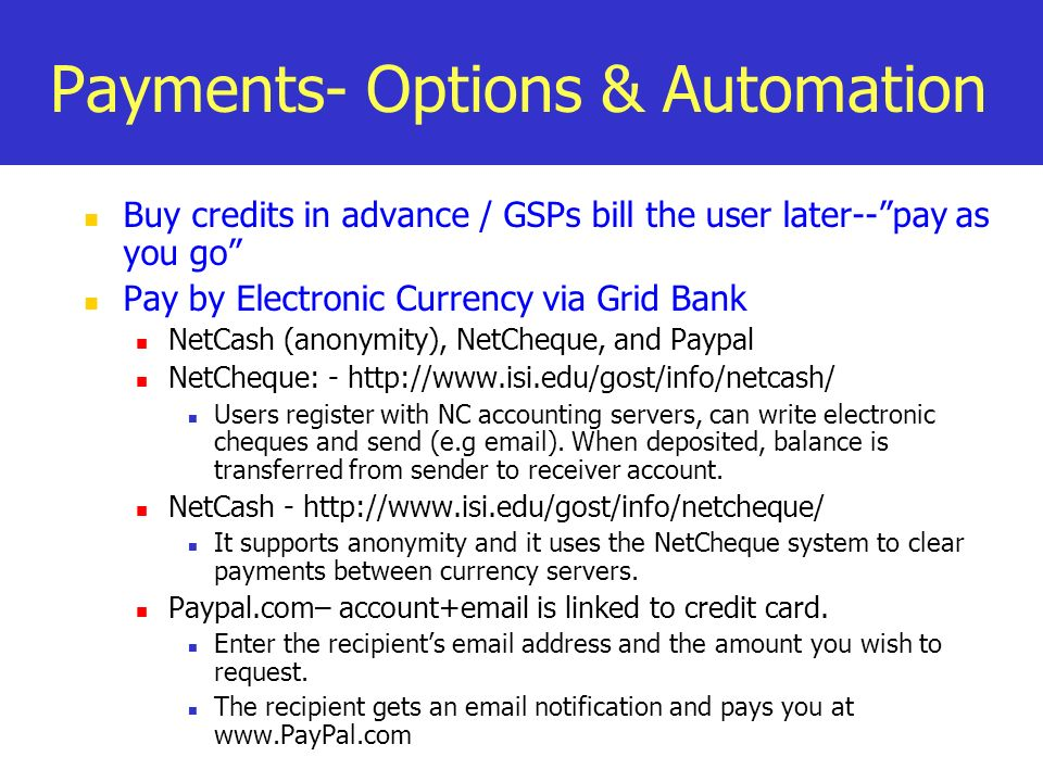 Payments- Options & Automation Buy credits in advance / GSPs bill the user later--pay as you go Pay by Electronic Currency via Grid Bank NetCash (anonymity), NetCheque, and Paypal NetCheque: -   Users register with NC accounting servers, can write electronic cheques and send (e.g  ).
