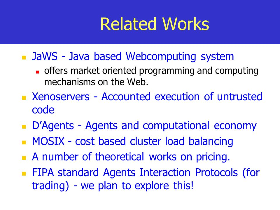 Related Works JaWS - Java based Webcomputing system offers market oriented programming and computing mechanisms on the Web.