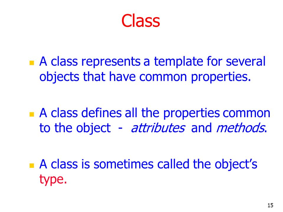 15 Class A class represents a template for several objects that have common properties. A class defines all the properties common to the object - attr