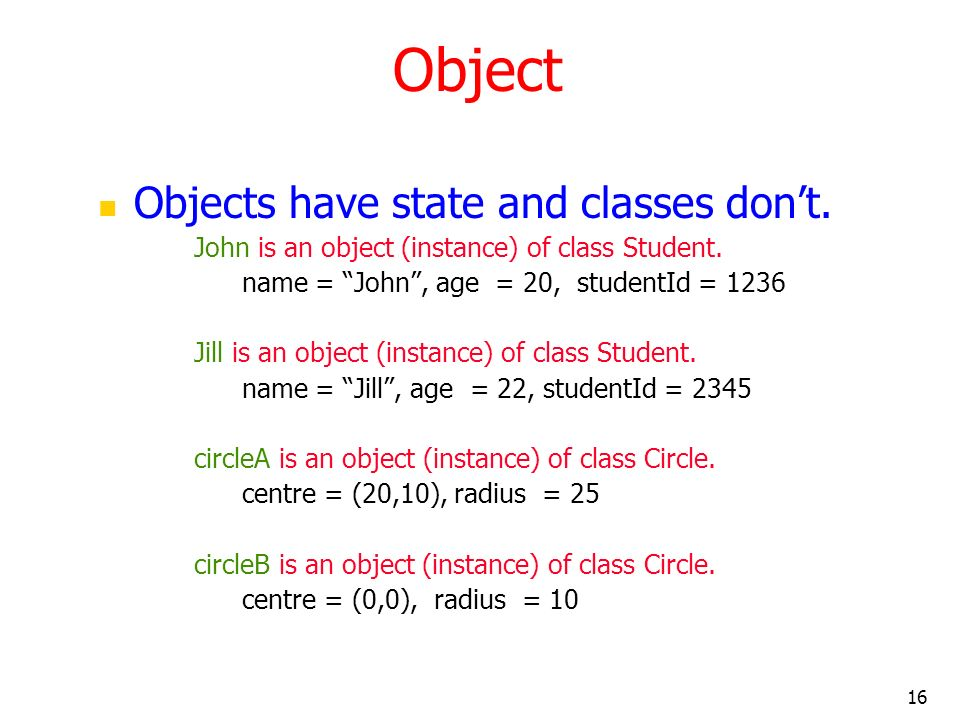 16 Object Objects have state and classes dont. John is an object (instance) of class Student. name = John, age = 20, studentId = 1236 Jill is an objec