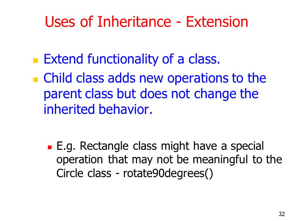 32 Uses of Inheritance - Extension Extend functionality of a class. Child class adds new operations to the parent class but does not change the inheri