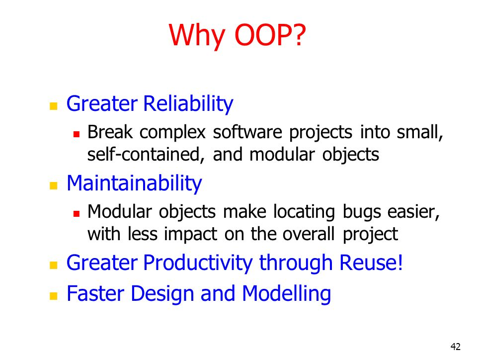 42 Why OOP? Greater Reliability Break complex software projects into small, self-contained, and modular objects Maintainability Modular objects make l