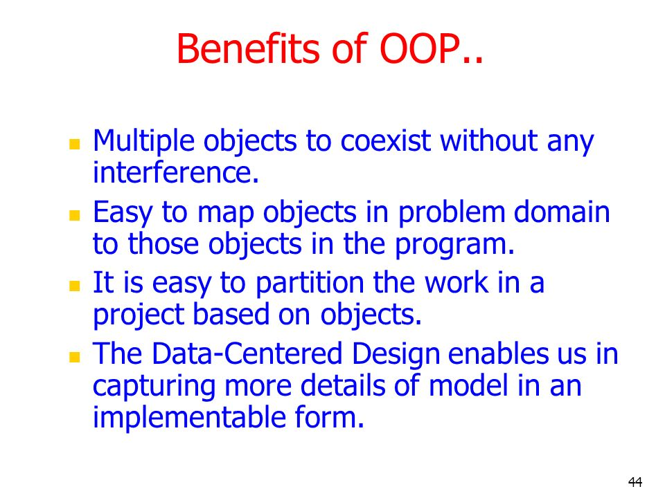 44 Benefits of OOP.. Multiple objects to coexist without any interference. Easy to map objects in problem domain to those objects in the program. It i